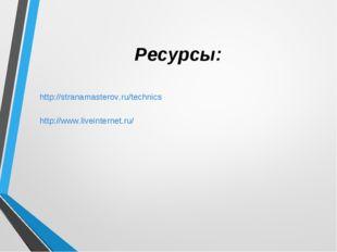Ресурсы: http://stranamasterov.ru/technics http://www.liveinternet.ru/