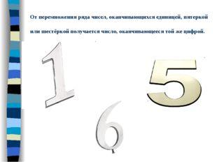 От перемножения ряда чисел, оканчивающихся единицей, пятеркой или шестёркой п