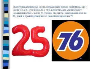 Имеются и двузначные числа, обладающие тем же свойством, как и числа 1, 5 и 6