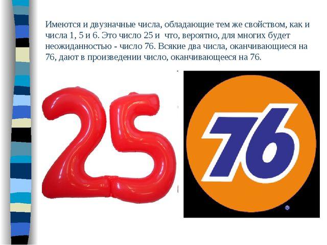 Имеются и двузначные числа, обладающие тем же свойством, как и числа 1, 5 и 6...