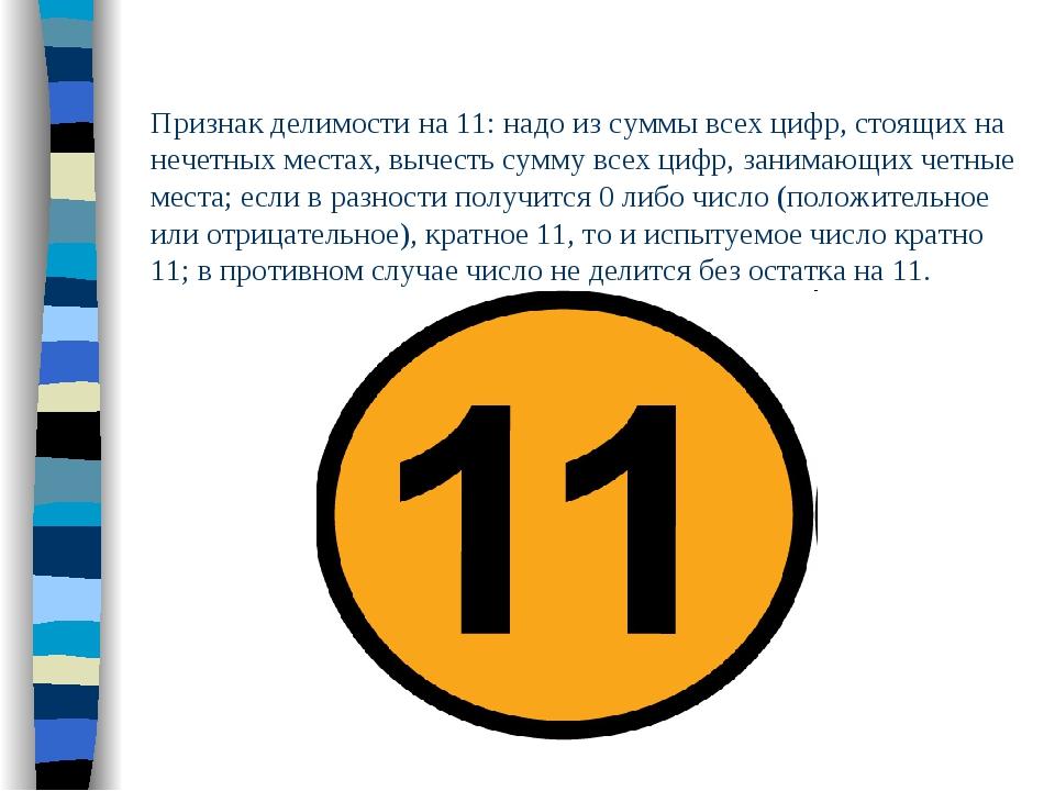 Признак делимости на 11: надо из суммы всех цифр, стоящих на нечетных местах,...