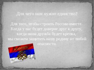 Для чего нам нужно единство? Для того, чтобы строить Россию вместе. Когда у н