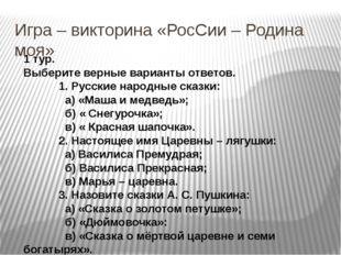 Игра – викторина «РосСии – Родина моя» 1 тур. Выберите верные варианты ответо