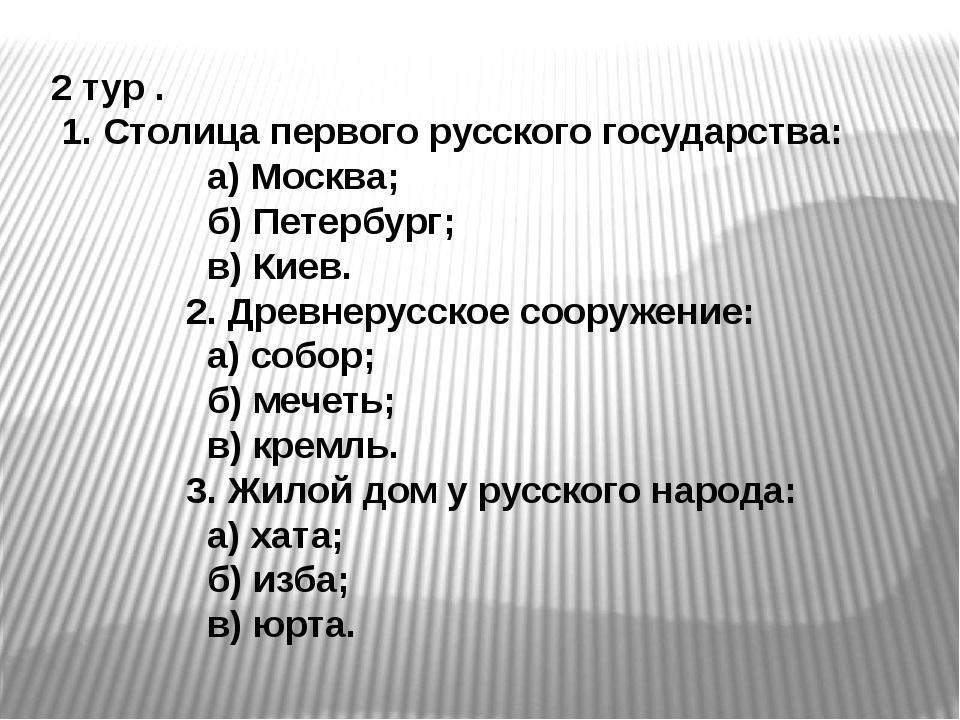 2 тур . 1. Столица первого русского государства: а) Москва; б) Петербург; в)...