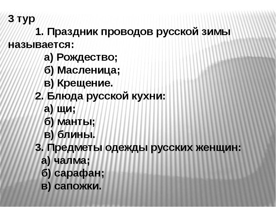 3 тур 1. Праздник проводов русской зимы называется: а) Рождество; б) Маслениц...