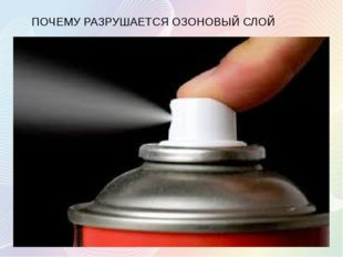 ПОЧЕМУ РАЗРУШАЕТСЯ ОЗОНОВЫЙ СЛОЙ Причиной этого является: загрязнение воздуха