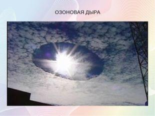 ОЗОНОВАЯ ДЫРА Локальное падение концентрации озона в озоновом слое Земли. Ч