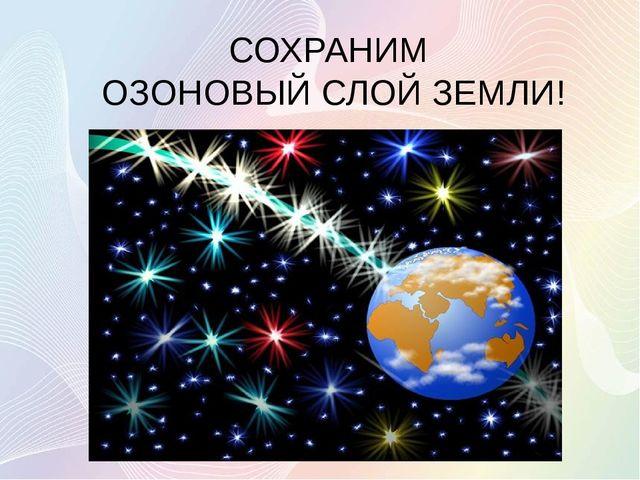 СОХРАНИМ ОЗОНОВЫЙ СЛОЙ ЗЕМЛИ!