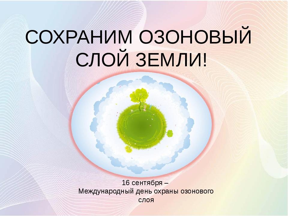 СОХРАНИМ ОЗОНОВЫЙ СЛОЙ ЗЕМЛИ! 16 сентября – Международный день охраны озонов...