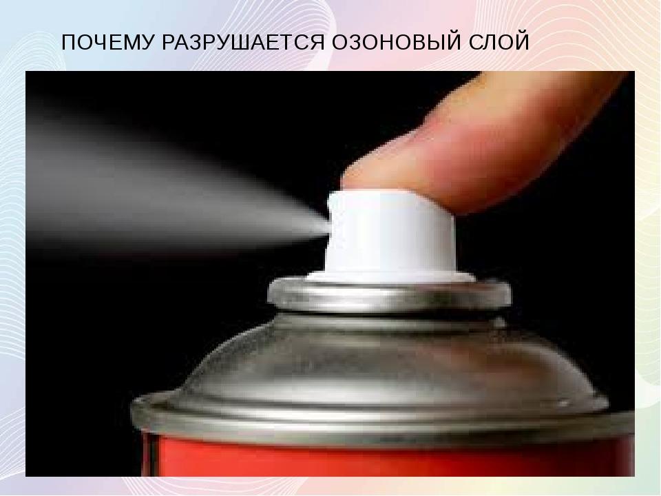 ПОЧЕМУ РАЗРУШАЕТСЯ ОЗОНОВЫЙ СЛОЙ Причиной этого является: загрязнение воздуха...