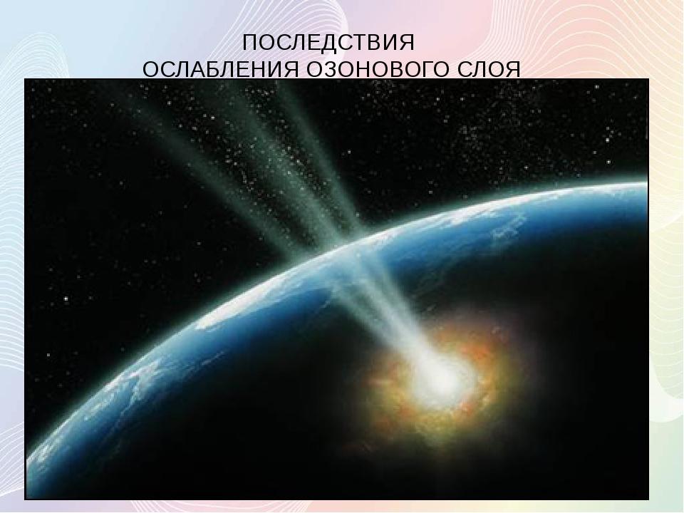 ПОСЛЕДСТВИЯ ОСЛАБЛЕНИЯ ОЗОНОВОГО СЛОЯ Ослабление озонового слоя усиливает по...