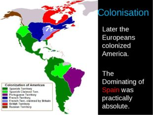 Colonisation Later the Europeans colonized America. The Dominating of Spain w