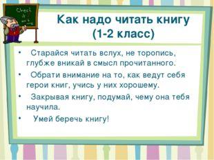 Как надо читать книгу (1-2 класс)  Старайся читать вслух, не торопись, глубж