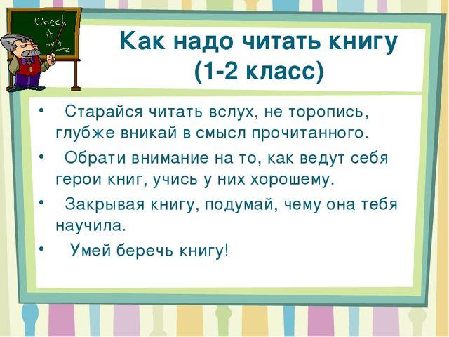 Как надо читать книгу (1-2 класс)  Старайся читать вслух, не торопись, глубж...