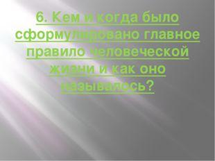 6. Кем и когда было сформулировано главное правило человеческой жизни и как о