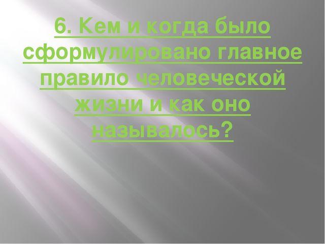 6. Кем и когда было сформулировано главное правило человеческой жизни и как о...