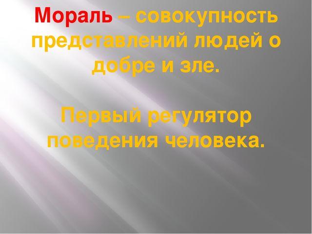 Мораль – совокупность представлений людей о добре и зле. Первый регулятор пов...
