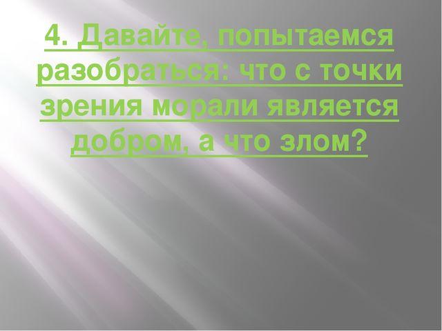 4. Давайте, попытаемся разобраться: что с точки зрения морали является добром...