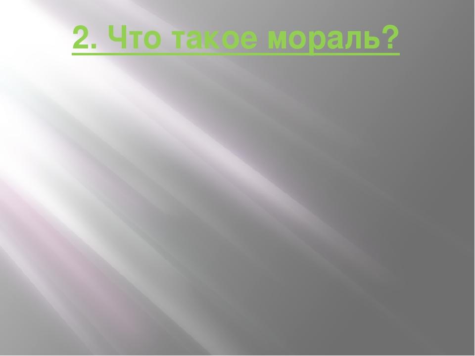 2. Что такое мораль?