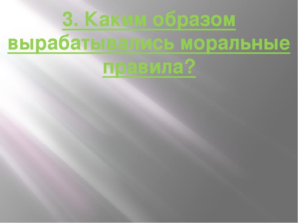 3. Каким образом вырабатывались моральные правила?