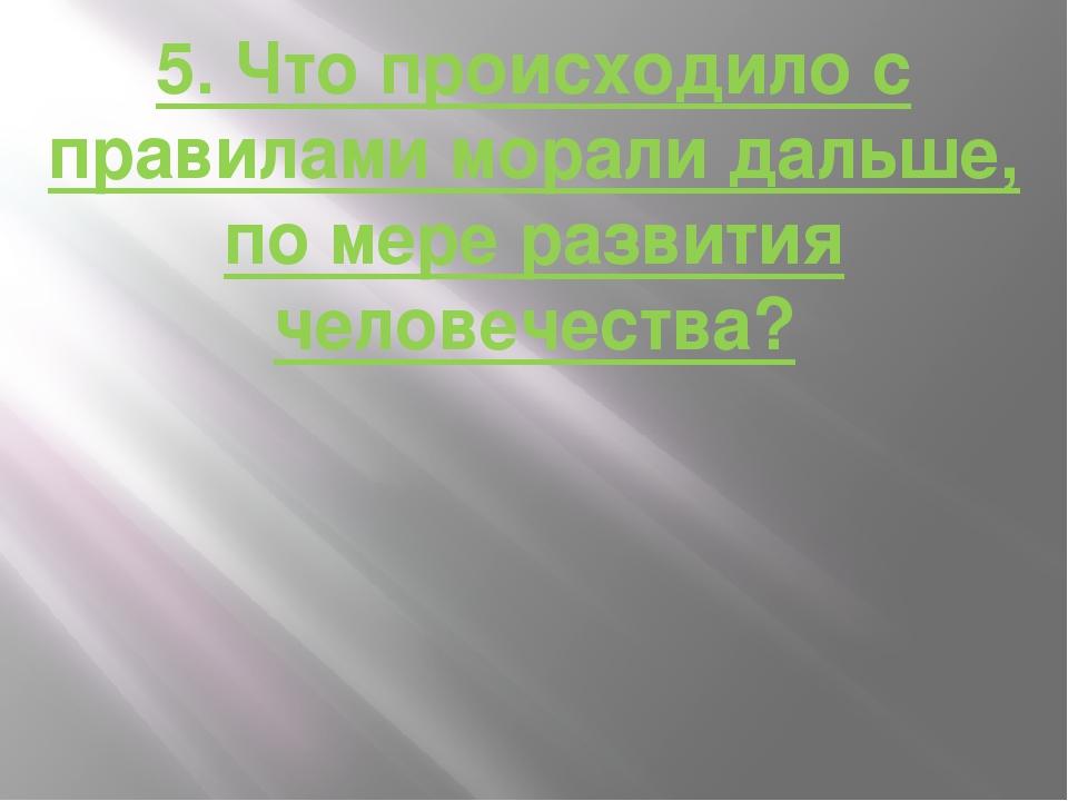 5. Что происходило с правилами морали дальше, по мере развития человечества?