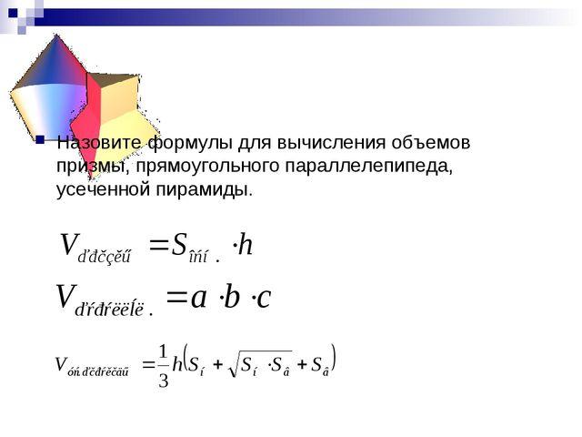 Назовите формулы для вычисления объемов призмы, прямоугольного параллелепипед...
