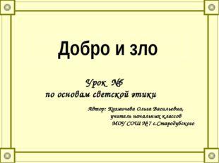 Добро и зло Урок №5 по основам светской этики Автор: Кузмичева Ольга Васильев