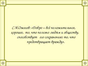 С.И.Ожегов: «Добро – всё положительное, хорошее, то, что полезно людям и общ