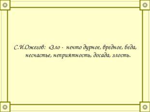 С.И.Ожегов: «Зло - нечто дурное, вредное, беда, несчастье, неприятность, дос