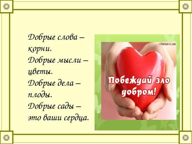 Добрые слова – корни. Добрые мысли – цветы. Добрые дела – плоды. Добрые сады...