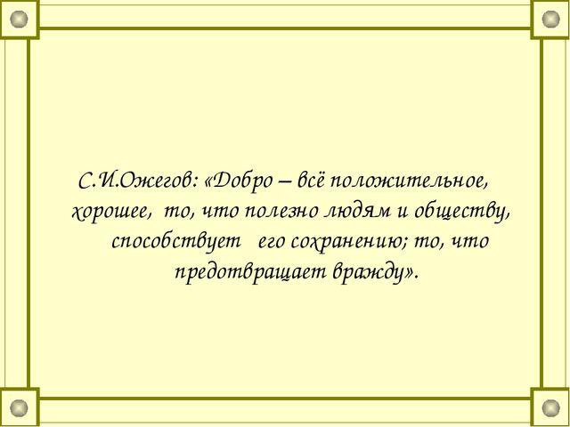 С.И.Ожегов: «Добро – всё положительное, хорошее, то, что полезно людям и общ...