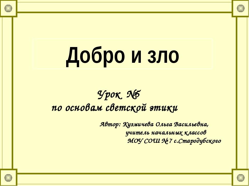 Добро и зло Урок №5 по основам светской этики Автор: Кузмичева Ольга Васильев...