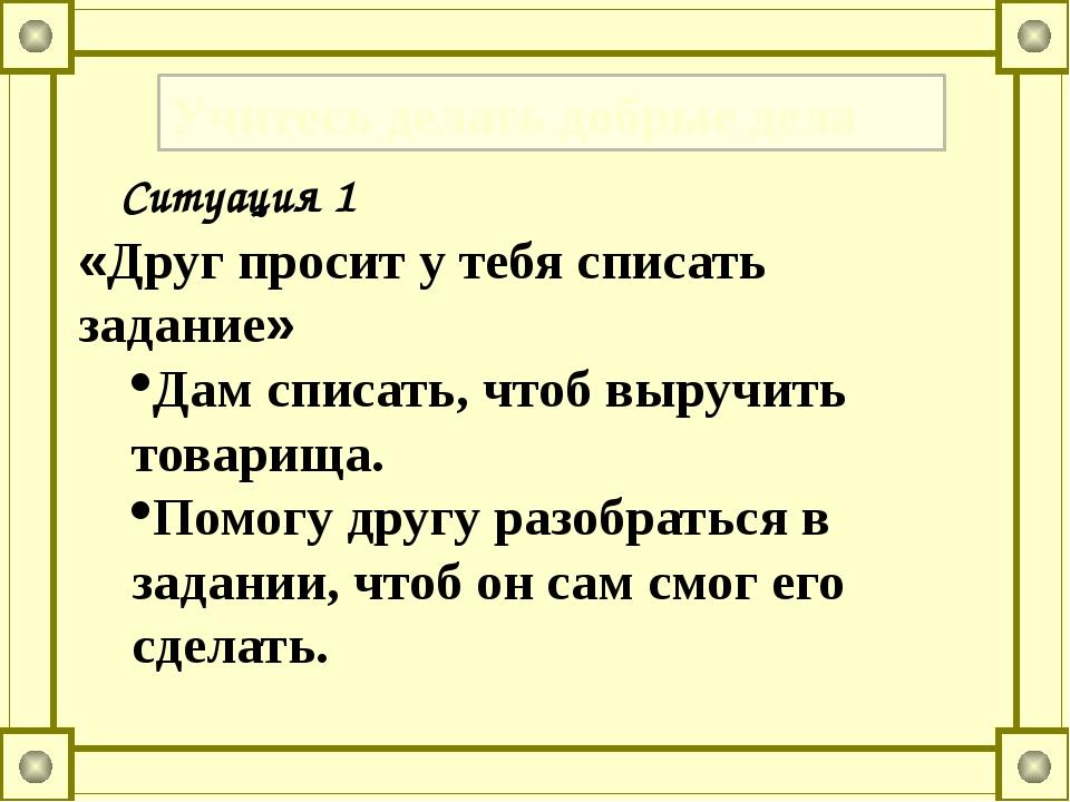 Учитесь делать добрые дела «Друг просит у тебя списать задание» Дам списать,...