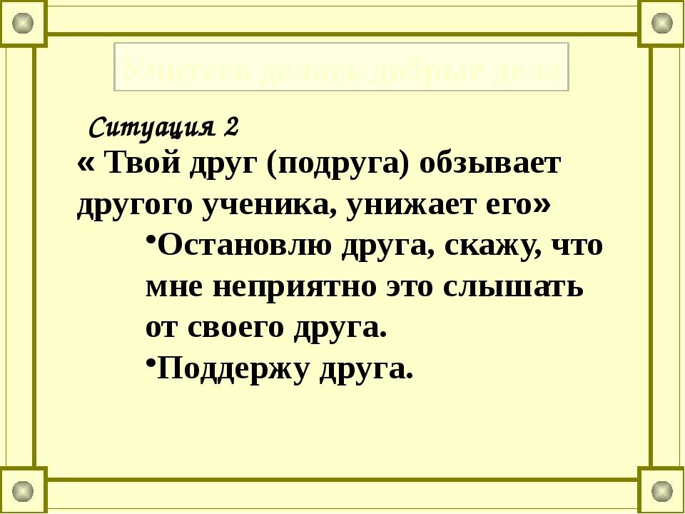 Учитесь делать добрые дела Ситуация 2 « Твой друг (подруга) обзывает другого...