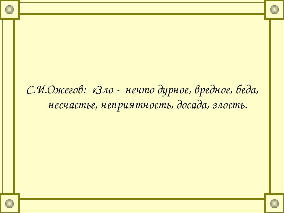 С.И.Ожегов: «Зло - нечто дурное, вредное, беда, несчастье, неприятность, дос...