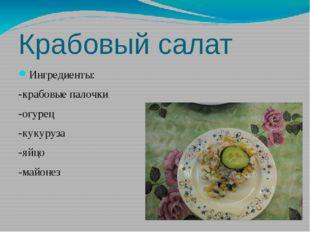 Крабовый салат Ингредиенты: -крабовые палочки -огурец -кукуруза -яйцо -майонез