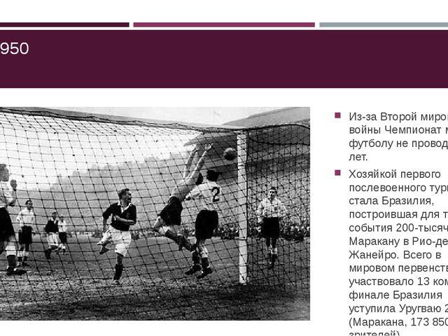 ЧМ-1950 Из-за Второй мировой войны Чемпионат мира по футболу не проводился 1...