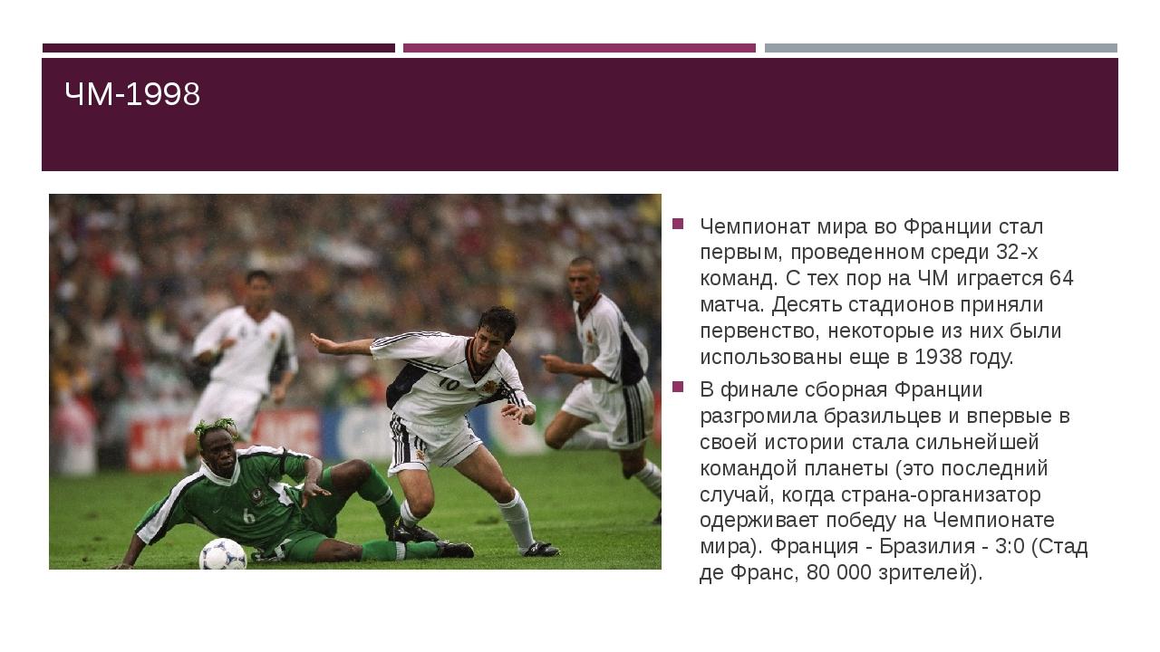 ЧМ-1998 Чемпионат мира во Франции стал первым, проведенном среди 32-х команд....