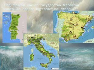 Под флагом какого государства Магеллан совершил первое кругосветное плавание?