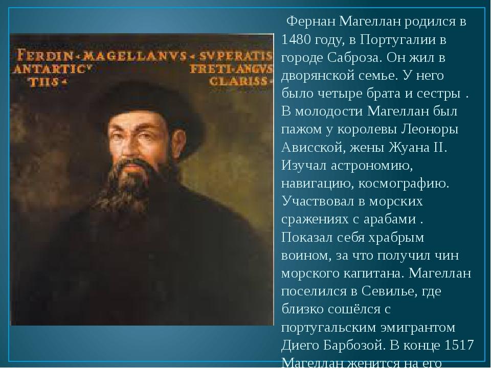Фернан Магеллан родился в 1480 году, в Португалии в городе Саброза. Он жил в...