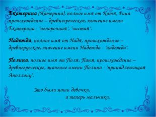 Екатерина (Катерина), полное имя от Катя, Рина происхождение – древнегреческо