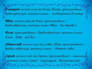 Дмитрий, полное имя от Дима, Митя, происхождение – древнегреческое, значение