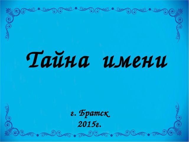 Тайна имени г. Братск 2015г.