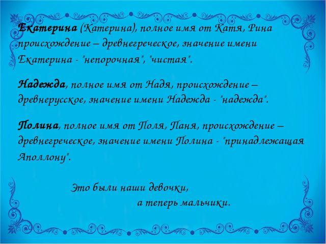 Екатерина (Катерина), полное имя от Катя, Рина происхождение – древнегреческо...
