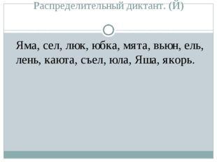 Распределительный диктант. (Й) Яма, сел, люк, юбка, мята, вьюн, ель, лень, к