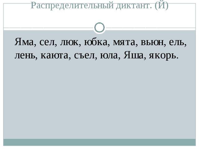 Распределительный диктант. (Й) Яма, сел, люк, юбка, мята, вьюн, ель, лень, к...