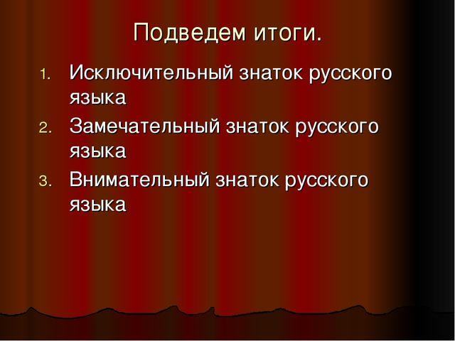 Подведем итоги. Исключительный знаток русского языка Замечательный знаток рус...