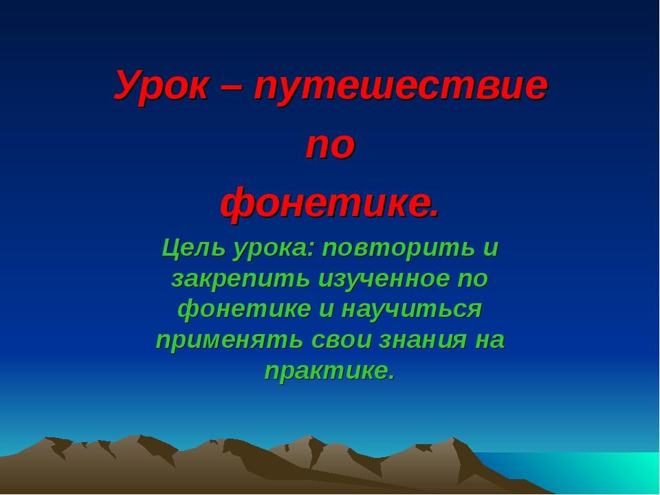Урок – путешествие по фонетике. Цель урока: повторить и закрепить изученное п...