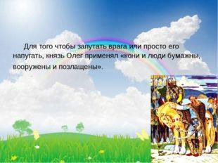 Для того чтобы запутать врага или просто его напугать, князь Олег применял «