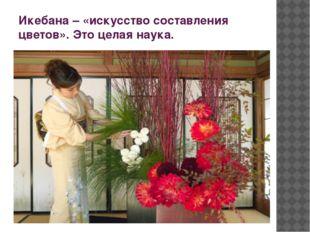 Икебана – «искусство составления цветов». Это целая наука.